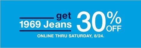 get 1969 Jeans   30% OFF ONLINE THRU SATURDAY, 8/24.