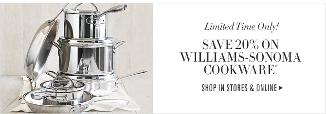 Limited Time Only! -- SAVE 20% ON WILLIAMS-SONOMA COOKWARE* -- SHOP IN STORES & ONLINE