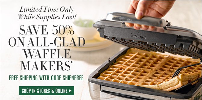 Limited Time Only While Supplies Last! -- SAVE 50% ON ALL-CLAD WAFFLE MAKERS* -- FREE SHIPPING WITH CODE SHIP4FREE -- SHOP IN STORES & ONLINE
