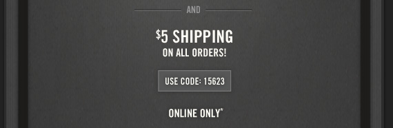 AND $5 SHIPPING ON ALL ORDERS! USE CODE:15623 ONLINE ONLY*