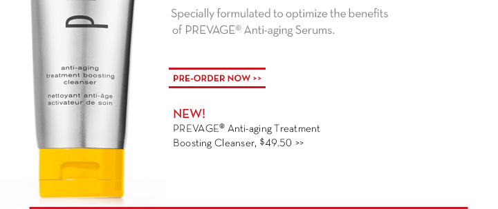 Specially formulated to optimize the benefits of PREVAGE® Anti-aging Serums. PRE-ORDER NOW. NEW! PREVAGE® Anti-aging Treatment Boosting Cleanser, $49.50.