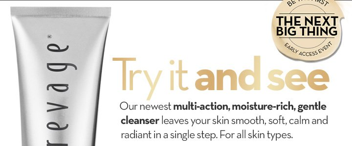 Try it and see. Our newest multi-action, moisture-rich, gentle cleanser leaves your skin smooth, soft calm and radiant in a single step. For all skin types. BE THE FIRST. THE NEXT BIG THING. EARLY ACCESS EVENT.