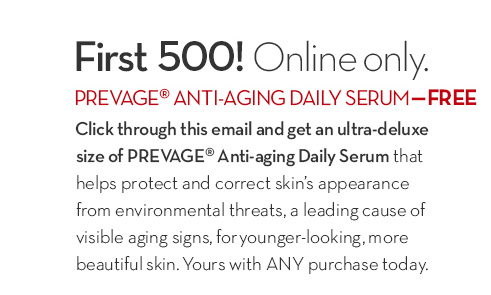 First 500! Online only. PREVAGE® ANTI-AGING DAILY SERUM - FREE. Click through this email and get an ultra-deluxe size of PREVAGE® Anti-aging Daily Serum that  helps protect and correct skin's appearance from environmental threats, a leading cause of visible aging signs, for younger-looking, more beautiful skin. Yours with ANY purchase today.