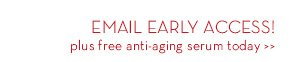 EMAIL EARLY ACCESS! plus free anti-aging serum today.