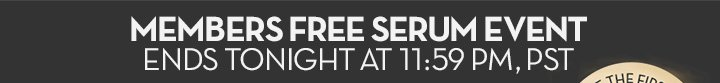 MEMBERS FREE SERUM EVENT ENDS TONIGHT AT 11:59 PM, PST.