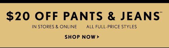 $20 OFF PANTS & JEANS** IN STORES & ONLINE ALL FULL–PRICE STYLES SHOP NOW