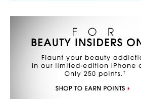 FOR BEAUTY INSIDERS ONLY. Flaunt your beauty addiction in our limited-edition iPhone case. Only 250 points.† Start shopping