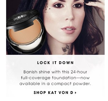 LOCK IT DOWN. Banish shine with this 24-hour full-coverage foundation - now available in a compact powder. SHOP KAT VON D