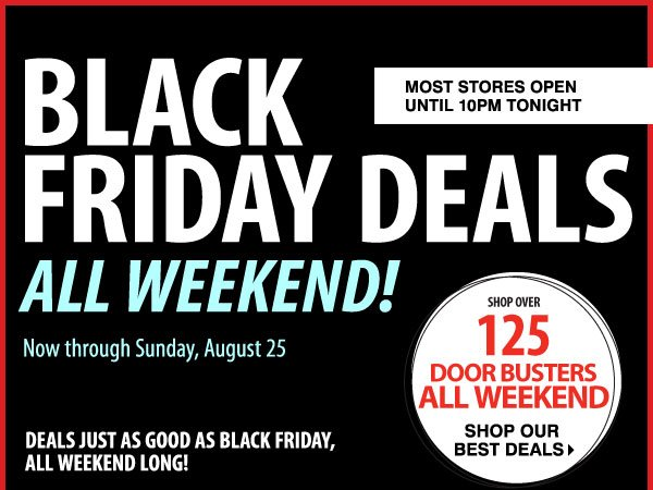 Black Friday Deals All Weekend Now through Sunday, August 25 Over 125 Door Busters While supplies last. Door Busters priced so low, additional discounts do not apply.