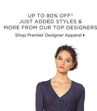 Up To 80% Off* Just Added Styles & More From Our Top Designers