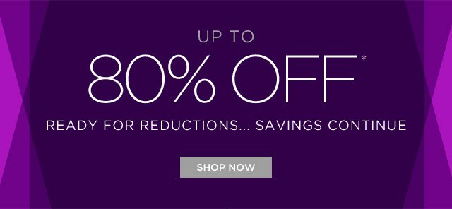 Up To 80% Off* Ready For Reductions...Savings Continue