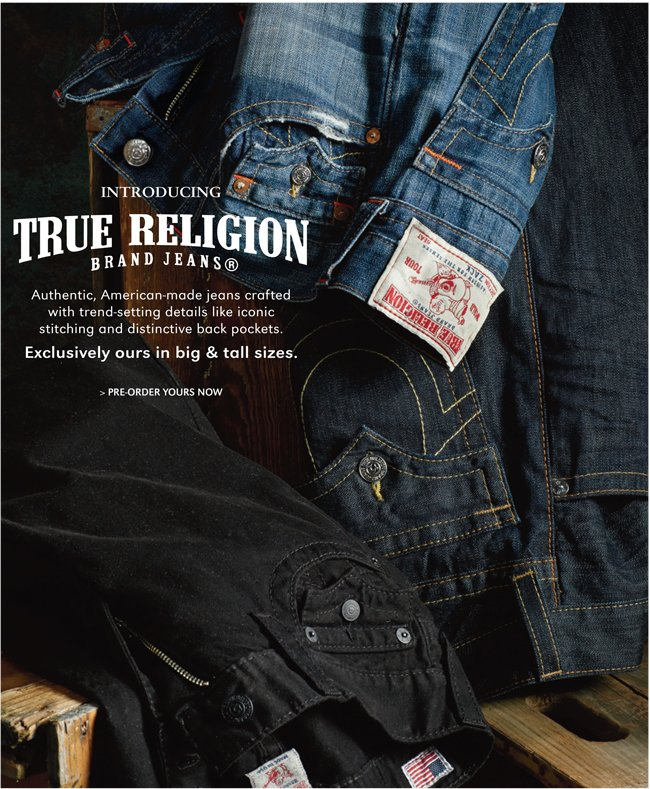 INTRODUCTING TRUE RELIGION BRAND JEANS | AUTHENTIC, AMERICAN-MADE JEANS CRAFTED WITH TREND-SETTING DETAILS LIKE ICONIC STITCHING AND DISTINCTIVE BACK POCKETS. EXCLUSIVELY OURS IN BIG & TALL SIZES. | PRE-ORDER YOURS NOW