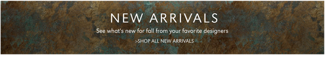 NEW ARRIVALS | SEE WHAT'S NEW FOR FALL FROM YOUR FAVORITE DESIGNERS | SHOP ALL NEW ARRIVALS