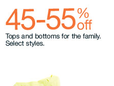 45-55% off Tops and bottoms for the family. Select styles.