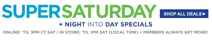 SUPER SATURDAY + NIGHT INTO DAY SPECIAL | SHOP ALL DEALS | ONLINE: 'TIL 3PM CT SAT | IN STORE: 'TIL 1PM SAT (LOCAL TIME) + MEMBERS ALWAYS GET MORE!