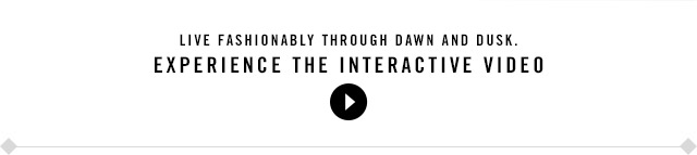 Live fashionably through Dawn and Dusk. PLAY THE INTERACTIVE VIDEO