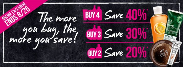 The more you buy, the more you save! -- BUY 4, SAVE 40%* -- BUY 3, SAVE 30%* -- BUY 2, SAVE 20%* -- ONLINE EXCLUSIVE | ENDS 8/25 -- SHOP NOW