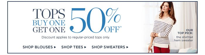Tops. Buy One. Get One. 50% off. Our top pick: the shirttail hem sweater. Shop Blouses. Shop Tees. Shop Sweaters.