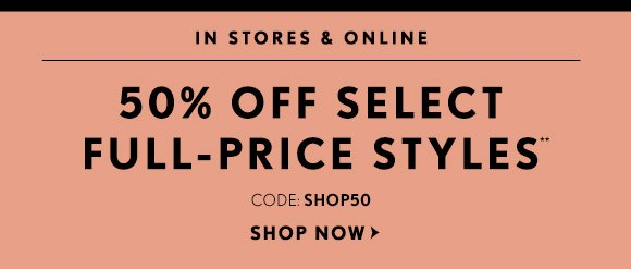 IN STORES & ONLINE 50% OFF SELECT FULL-PRICE STYLES** CODE: SHOP50 SHOP NOW