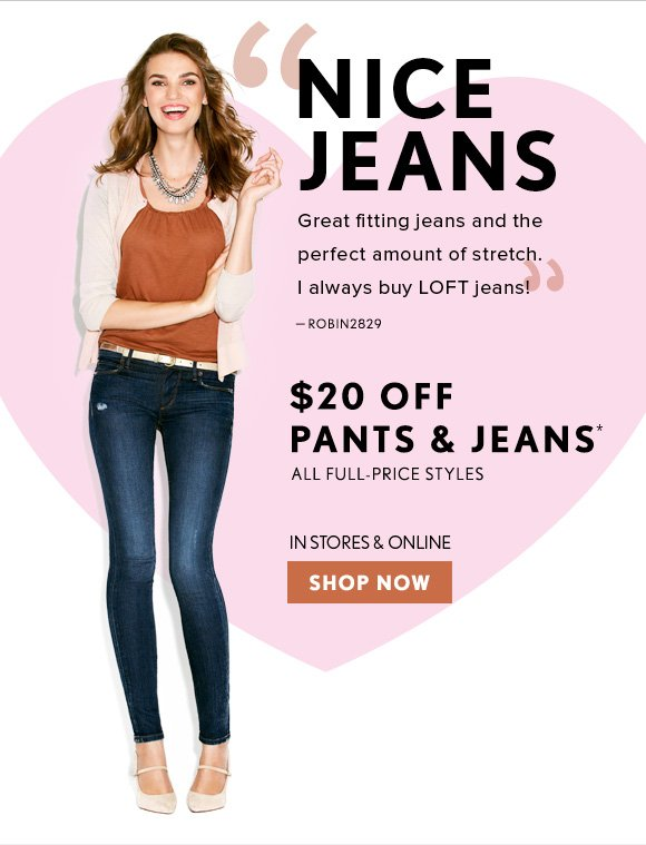 """""""NICE JEANS Great fitting jeans and the perfect amount of stretch. I always buy LOFT jeans!"""" – ROBIN2829    $20 OFF PANTS & JEANS* ALL FULL–PRICE STYLES  IN STORES & ONLINE SHOP NOW"""