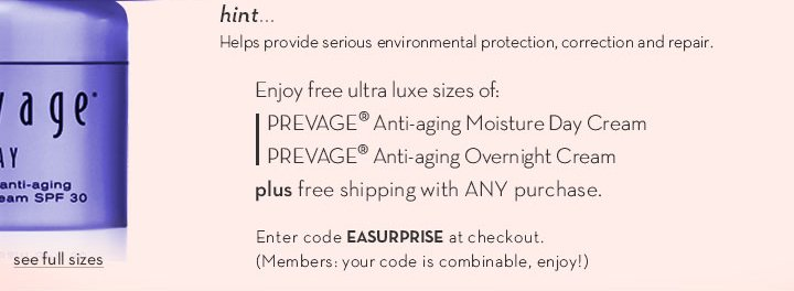 hint... Helps provide serious environmental protection, correction and repair. Enjoy free ultra luxe sizes of: PREVAGE® Anti-aging Moisture Day Cream, PREVAGE® Anti-aging Overnight Cream plus free shipping with ANY purchase. See full sizes. Enter code EASURPRISE at checkout. (Members: your code is combinable, enjoy!)
