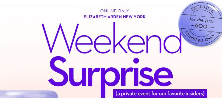 ONLINE ONLY. ELIZABETH ARDEN NEW YORK. Weekend Surprise (a private event for our favorite insiders). EXCLUSIVE for the first 600 MEMBERS ONLY.