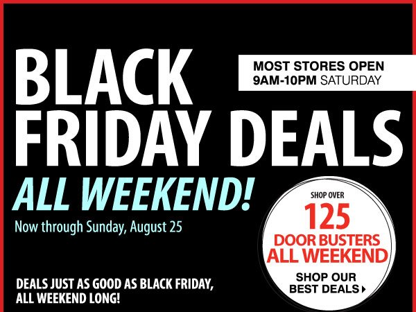 ENDS TOMORROW! Black Friday Deals All Weekend Now through Sunday, August 25 Over 125 Door Busters While supplies last. Door Busters priced so low, additional discounts do not apply.