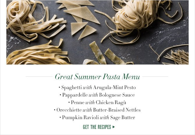 Great Summer Pasta Menu - Spaghetti with Arugula-Mint Pesto - Pappardelle with Bolognese Sauce - Penne with Chicken Ragu - Orecchiette with Butter-Braised Nettles - Pumpkin Ravioli with Sage Butter - GET THE RECIPES