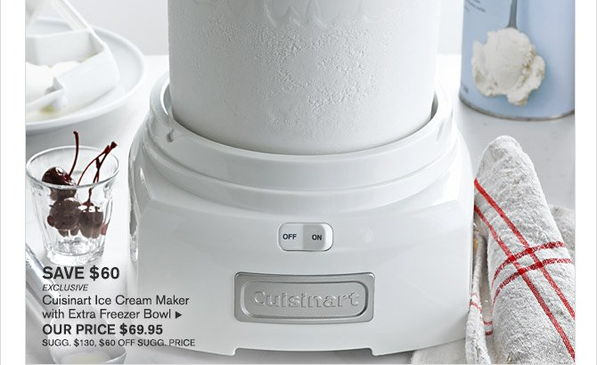 SAVE $60 -- EXCLUSIVE -- Cuisinart Ice Cream Maker with Extra Freezer Bowl, OUR PRICE $69.95 -- SUGG. $130, $60 OFF SUGG. PRICE