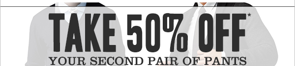 TAKE 50% OFF YOUR SECOND PAIR OF PANTS