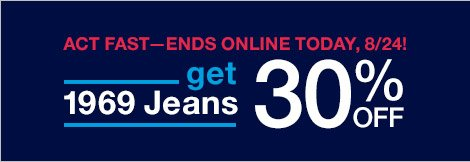 ACT FAST - ENDS ONLINE TODAY, 8/24! | get 1969 Jeans 30% OFF