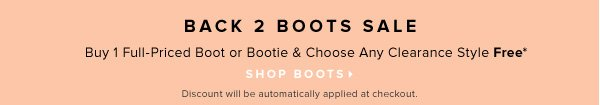 Back 2 Boots Sale Buy 1 Full-Priced Boot or Bootie Choose Any Clearance Style Free* - - Shop Boots