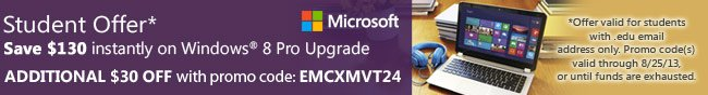 Student Offer* Save $130 instantly on Windows 8 Pro Upgrade. ADDITIONAL $30 OFF with Promo code: EMCXMVT24. *Offer valid for students with. edu email address only. Promo code(s) valid through 8/25/13, or until funds are exhausted.