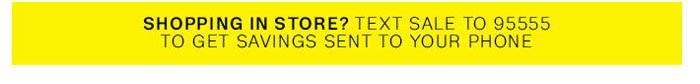 Shopping in store? Text SALE to 95555 to get savings sent to your phone.