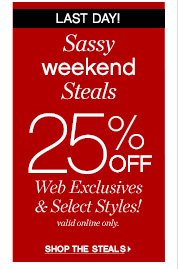 LAST DAY!          Sassy     weekend     Steals     25% OFF     Web Exclusives & Select Styles!     valid online only.          SHOP THE STEALS