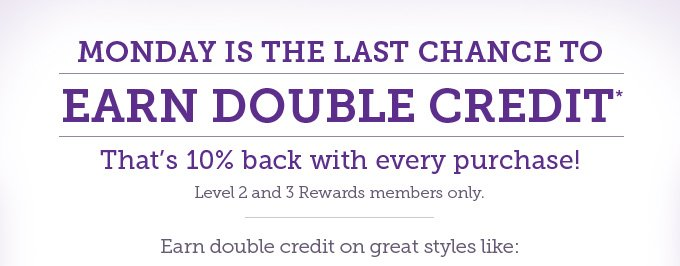 Monday is the last chance to earn double credit. That's 10% back on every purchase! Level 2 and 3 Rewards members only. Earn double credit on great styles like: