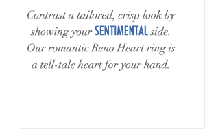 Contrast a tailored, crisp look by showing your sentimental side. Our romantic Reno Heart ring is a tell-tale heart for your hand.