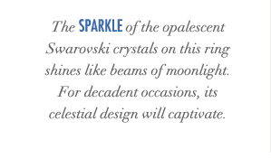 The sparkle of the opalescent Swarovski crystals on this ring shines like beams of moonlight. For decadent occasions, its celestial design will captivate.