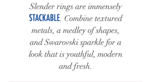Slender rings are immensely stackable. Combine textured metals, a medley of shapes, and Swarovski sparkle for a look that is youthful, modern and fresh.