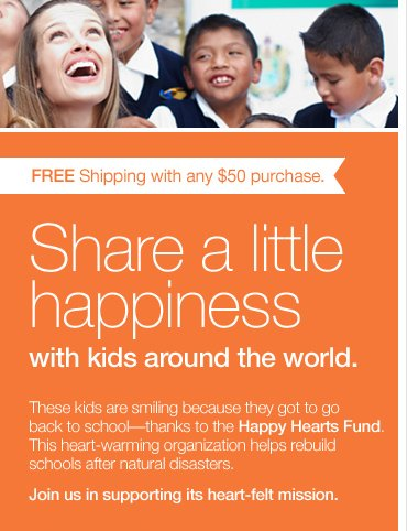 FREE Shipping with any $50 purchase. Share a little happiness with kids around the world. These kids are smiling because they got to go back to school—thanks to the Happy Hearts Fund. This heart-warming organization helps rebuild schools after natural disasters. Join us in supporting its heart-felt mission.