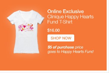 Online Exclusive Clinique Happy Hearts Fund T-Shirt $16.00 SHOP NOW » $5 of purchase price goes to Happy Hearts Fund