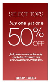 SELECT TOPS     buy one get one     50% OFF     full price merchandise only, excludes clearance and web exclusive  merchandise.