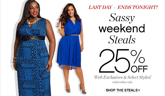 LAST DAY - ENDS TONIGHT!          Sassy     weekend     Steals     25% OFF     Web Exclusives & Select Styles!     valid online only.          SHOP THE STEALS