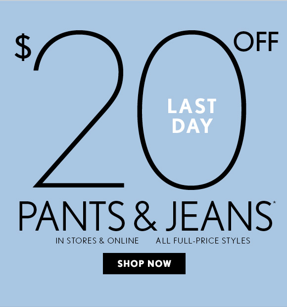 LAST DAY  $20 OFF PANTS & JEANS*  IN STORES & ONLINE ALL FULL–PRICE STYLES  SHOP NOW