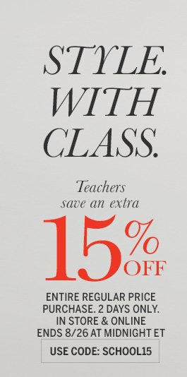 STYLE. WITH CLASS. Teachers save an extra 15% off entire regular price purchase. 2 days only. In store & online. Ends 8/26 at midnight ET. Use code: SCHOOL15