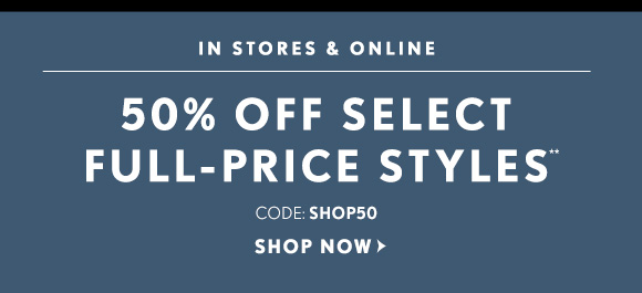 IN STORES & ONLINE    50% OFF SELECT FULL–PRICE STYLES**    CODE: SHOP50    SHOP NOW