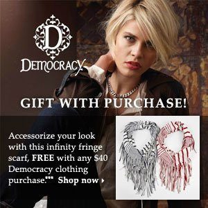 FREE scarf with your Democracy apparel purchase of $40 or more.*** Shop Democracy.