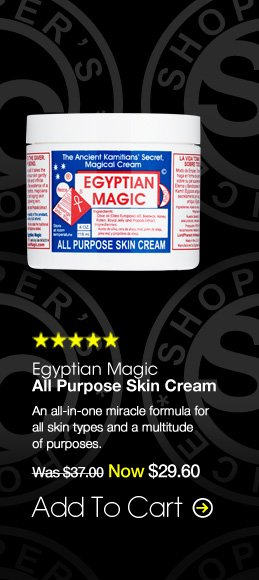 Shopper's Choice. 5 Stars Egyptian Magic All Purpose Skin Cream An all-in-one miracle formula for all skin types and a multitude of purposes. $37.00 Add To Cart>>