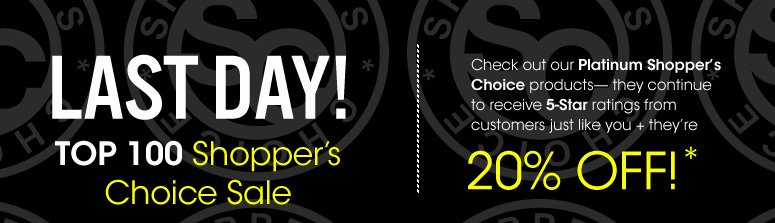 Last Day! Shopper's Choice Sale Top 100 Products at 20% Off. Sale Ends 8/25 Shop Now>>