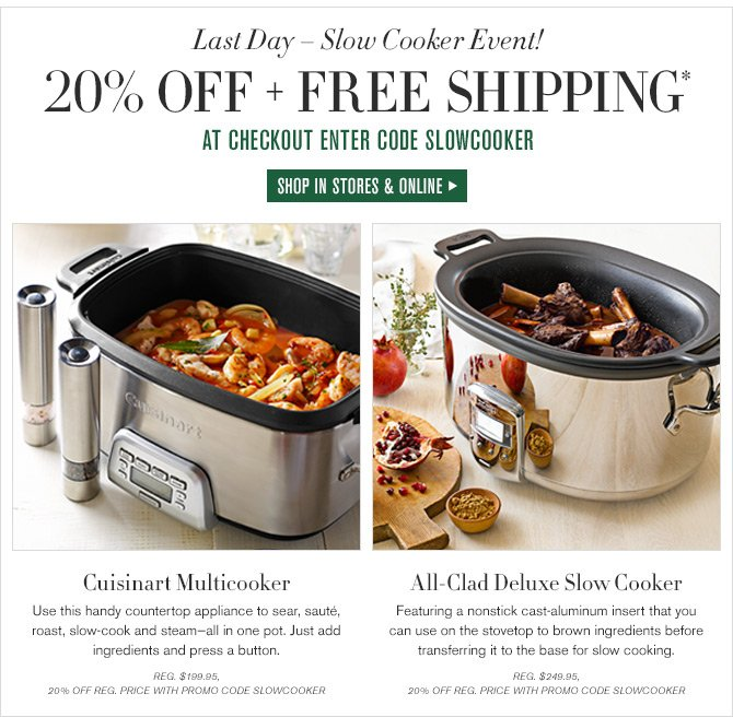Last Day - Slow Cooker Event!  20% OFF + FREE SHIPPING* AT CHECKOUT ENTER CODE SLOWCOOKER  SHOP IN STORES & ONLINE